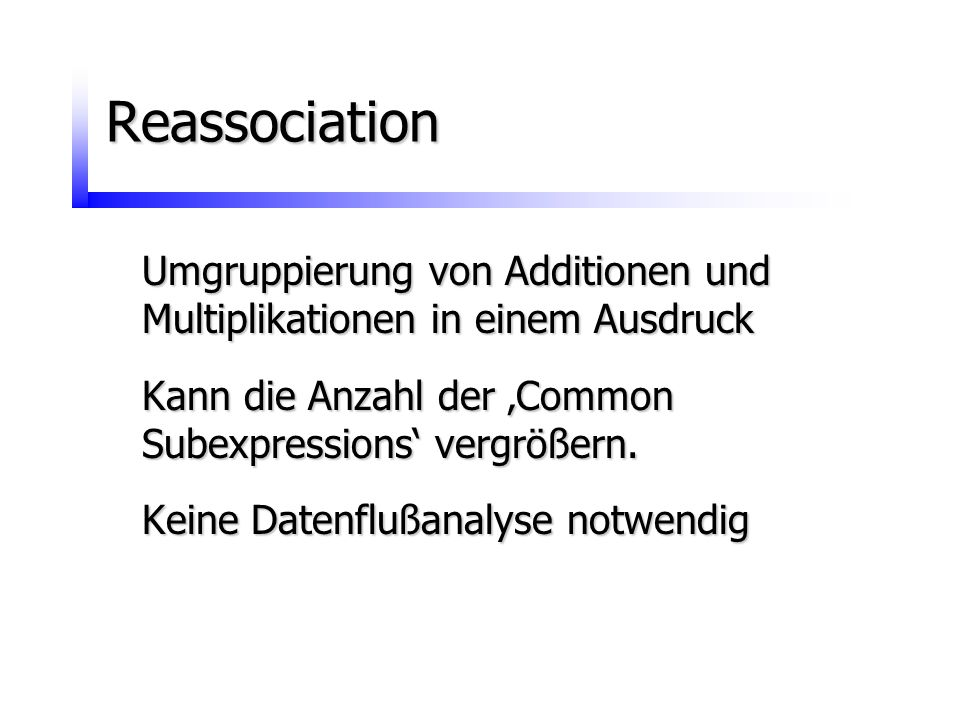 Reassociation Umgruppierung von Additionen und Multiplikationen in einem Ausdruck. Kann die Anzahl der 'Common Subexpressions' vergrößern.