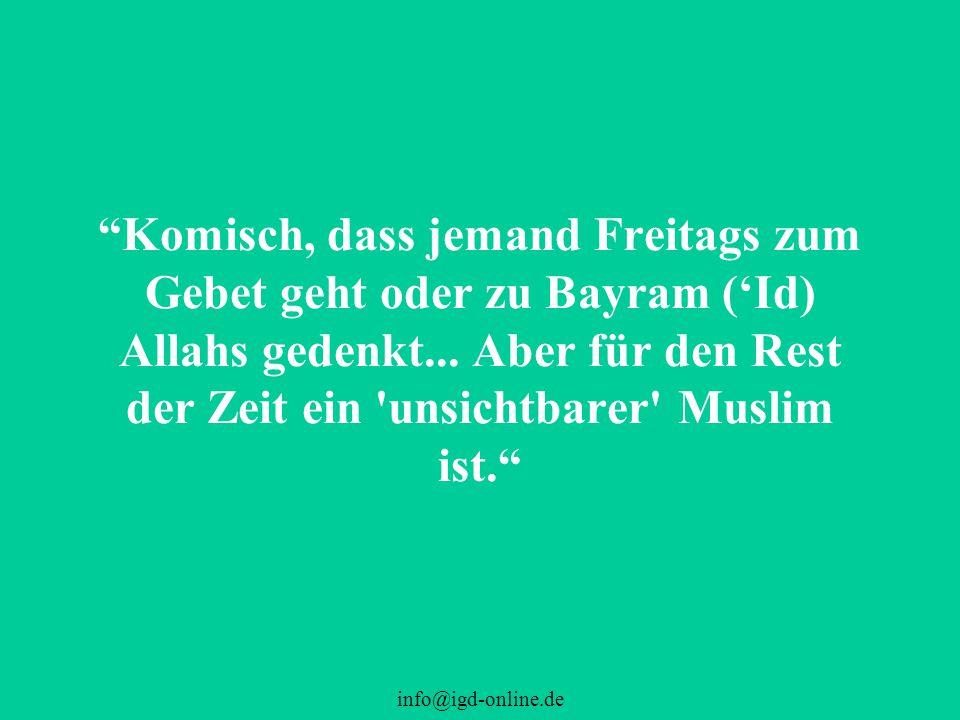 Komisch, dass jemand Freitags zum Gebet geht oder zu Bayram ('Id) Allahs gedenkt... Aber für den Rest der Zeit ein unsichtbarer Muslim ist.