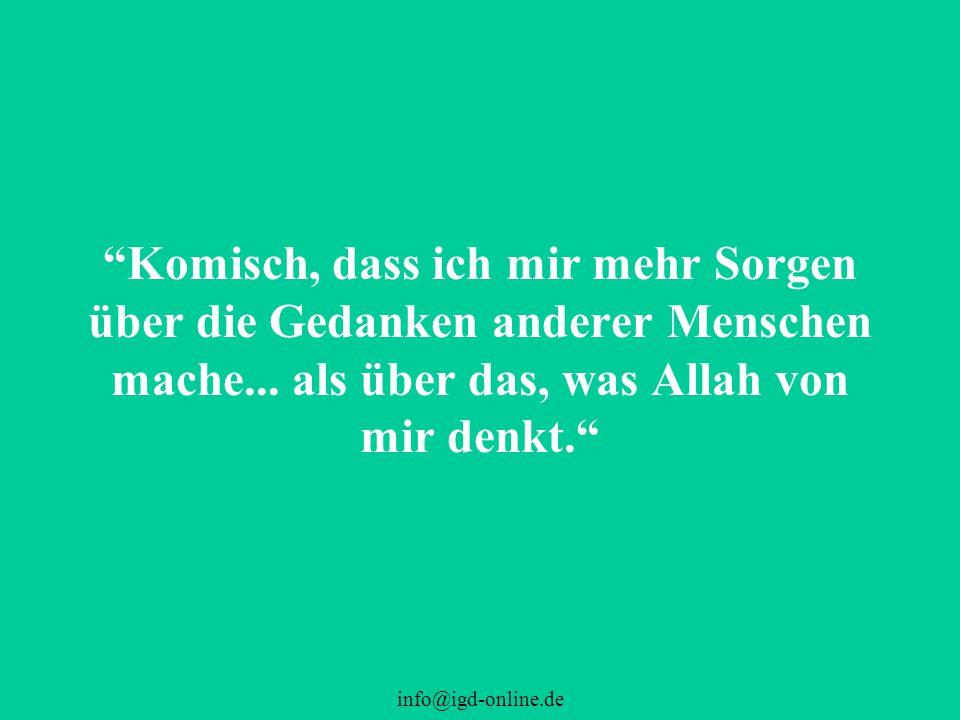 Komisch, dass ich mir mehr Sorgen über die Gedanken anderer Menschen mache... als über das, was Allah von mir denkt.