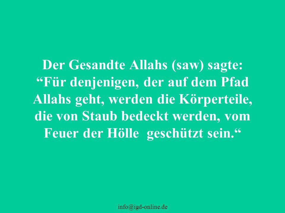 Der Gesandte Allahs (saw) sagte: Für denjenigen, der auf dem Pfad Allahs geht, werden die Körperteile, die von Staub bedeckt werden, vom Feuer der Hölle geschützt sein.