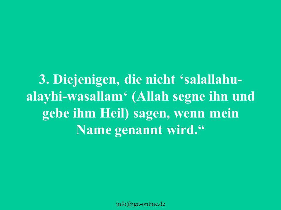 3. Diejenigen, die nicht 'salallahu-alayhi-wasallam' (Allah segne ihn und gebe ihm Heil) sagen, wenn mein Name genannt wird.