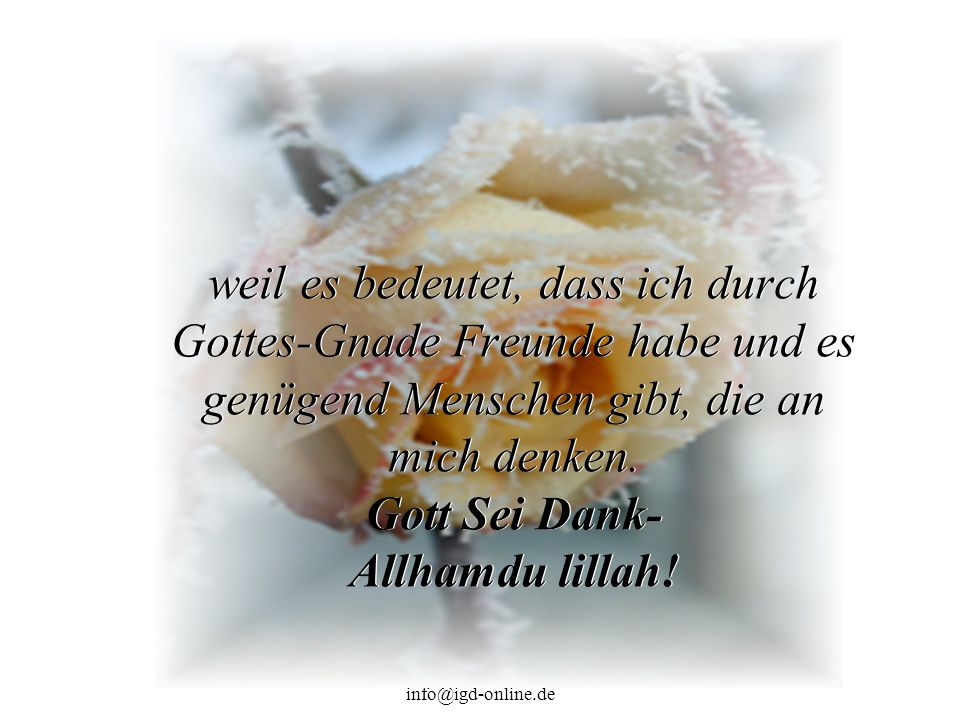 weil es bedeutet, dass ich durch Gottes-Gnade Freunde habe und es genügend Menschen gibt, die an mich denken. Gott Sei Dank- Allhamdu lillah!