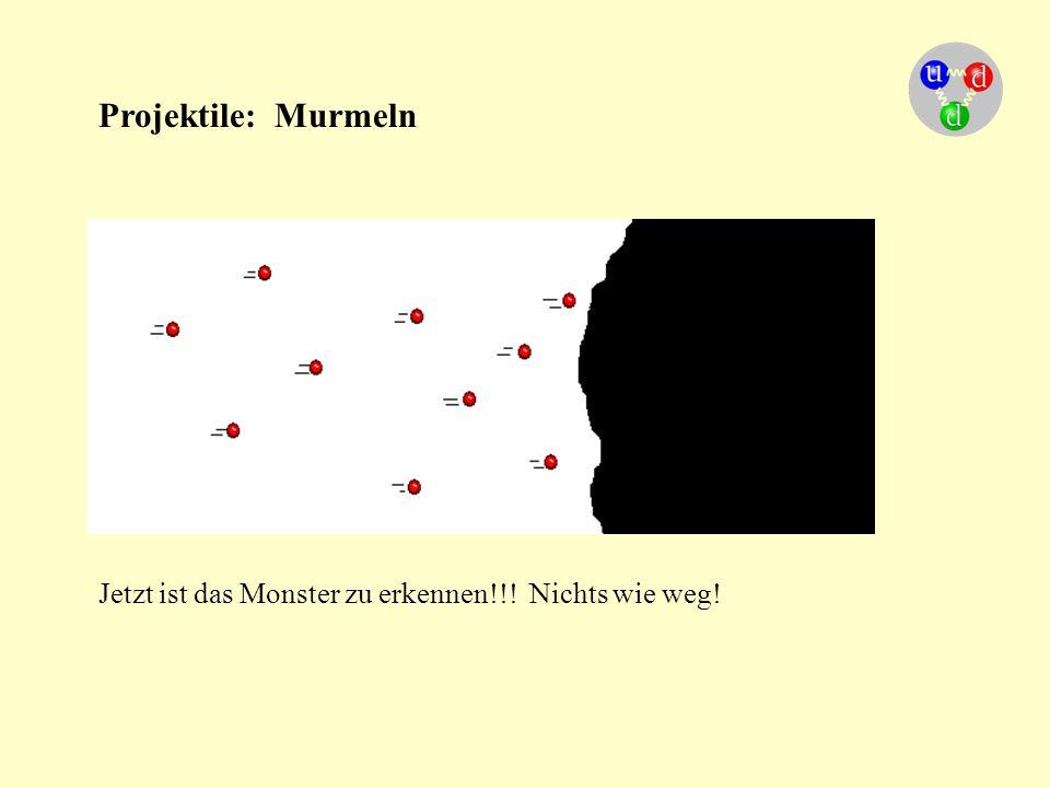 Projektile: Murmeln Jetzt ist das Monster zu erkennen!!! Nichts wie weg!