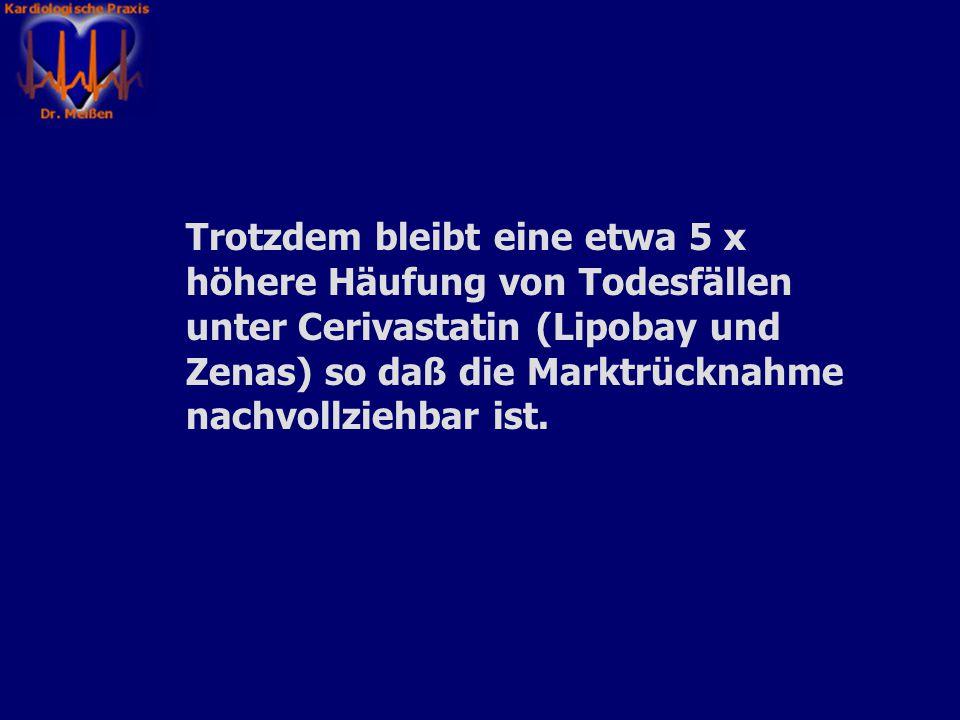 Trotzdem bleibt eine etwa 5 x höhere Häufung von Todesfällen unter Cerivastatin (Lipobay und Zenas) so daß die Marktrücknahme nachvollziehbar ist.
