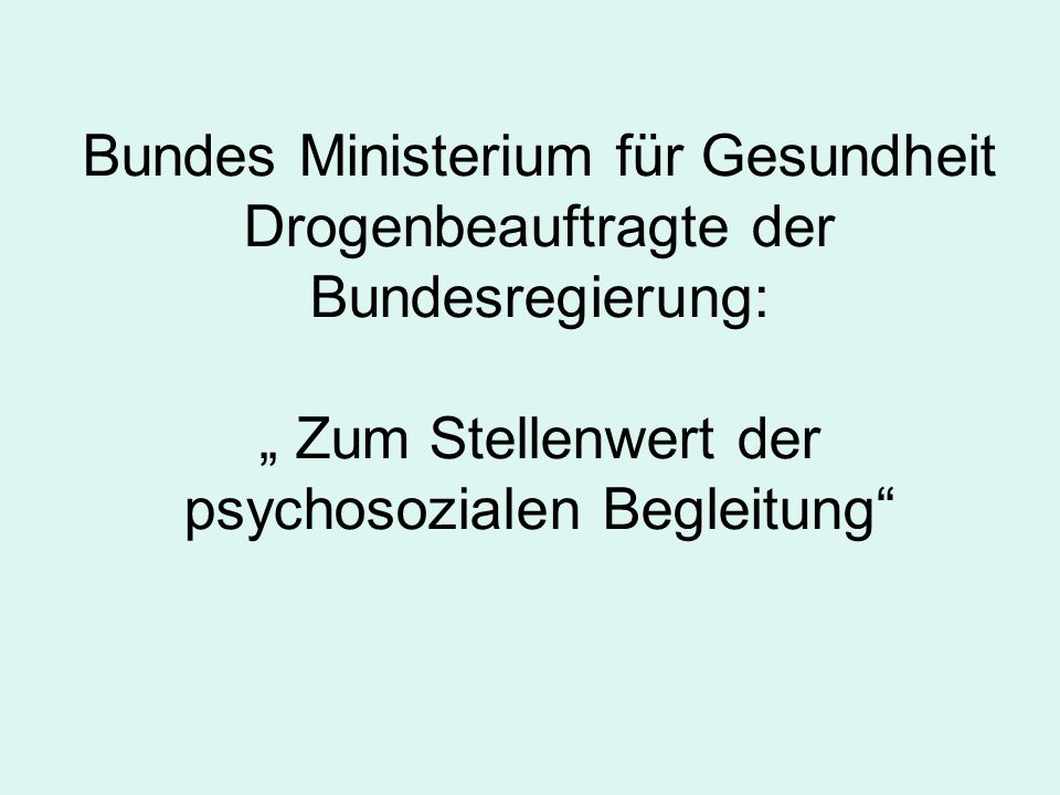 """Bundes Ministerium für Gesundheit Drogenbeauftragte der Bundesregierung: """" Zum Stellenwert der psychosozialen Begleitung"""