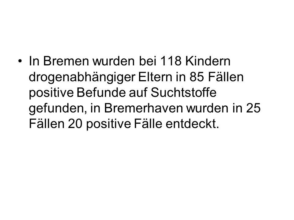 In Bremen wurden bei 118 Kindern drogenabhängiger Eltern in 85 Fällen positive Befunde auf Suchtstoffe gefunden, in Bremerhaven wurden in 25 Fällen 20 positive Fälle entdeckt.