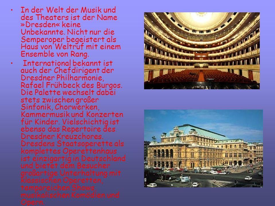 In der Welt der Musik und des Theaters ist der Name »Dresden« keine Unbekannte. Nicht nur die Semperoper begeistert als Haus von Weltruf mit einem Ensemble von Rang.