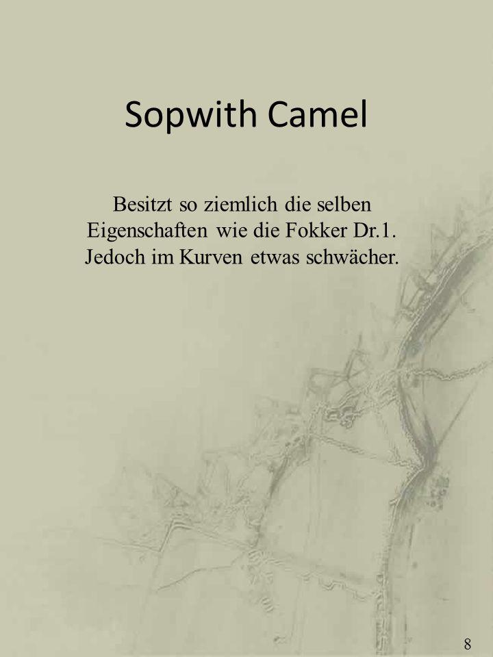 Sopwith Camel Besitzt so ziemlich die selben Eigenschaften wie die Fokker Dr.1. Jedoch im Kurven etwas schwächer.