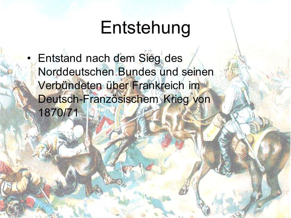 Entstehung Entstand nach dem Sieg des Norddeutschen Bundes und seinen Verbündeten über Frankreich im Deutsch-Französischem Krieg von 1870/71.