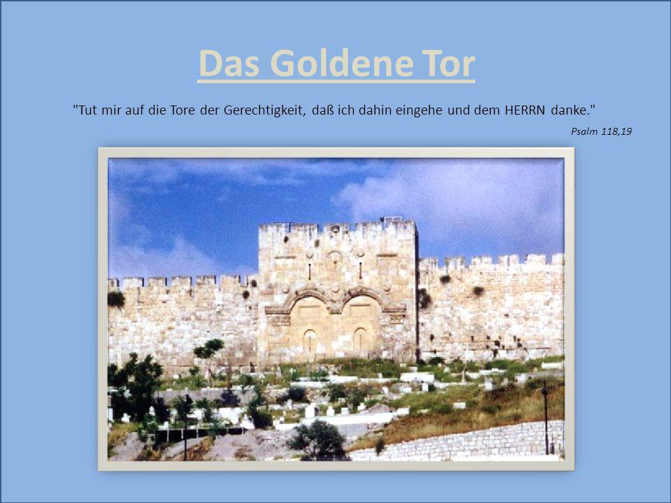 Das Goldene Tor Tut mir auf die Tore der Gerechtigkeit, daß ich dahin eingehe und dem HERRN danke.