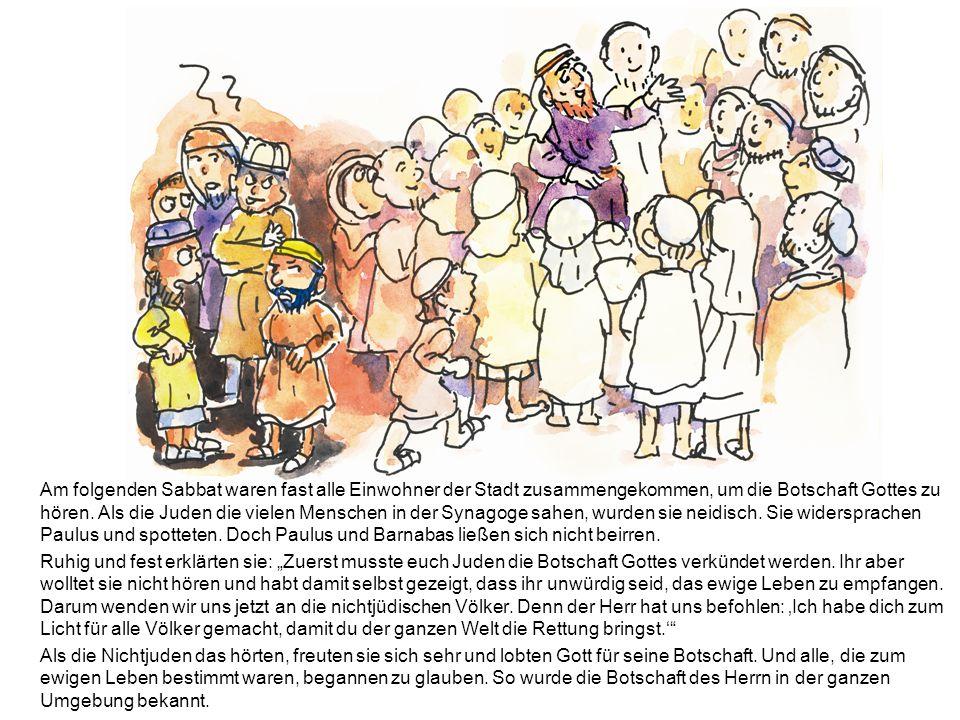 Am folgenden Sabbat waren fast alle Einwohner der Stadt zusammengekommen, um die Botschaft Gottes zu hören. Als die Juden die vielen Menschen in der Synagoge sahen, wurden sie neidisch. Sie widersprachen Paulus und spotteten. Doch Paulus und Barnabas ließen sich nicht beirren.