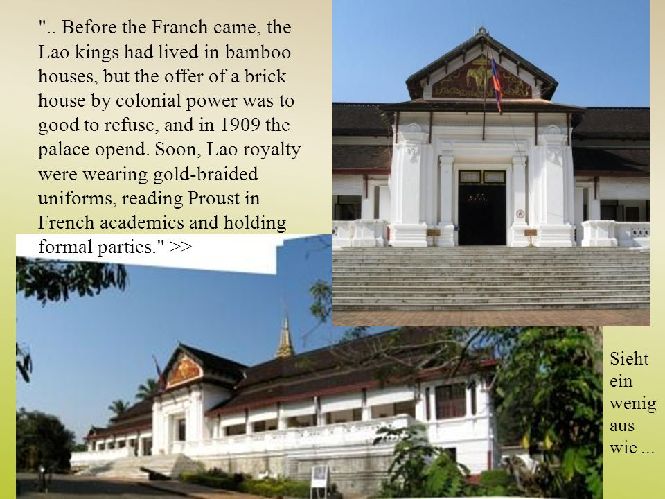 .. Before the Franch came, the Lao kings had lived in bamboo houses, but the offer of a brick house by colonial power was to good to refuse, and in 1909 the palace opend. Soon, Lao royalty were wearing gold-braided uniforms, reading Proust in French academics and holding formal parties. >>