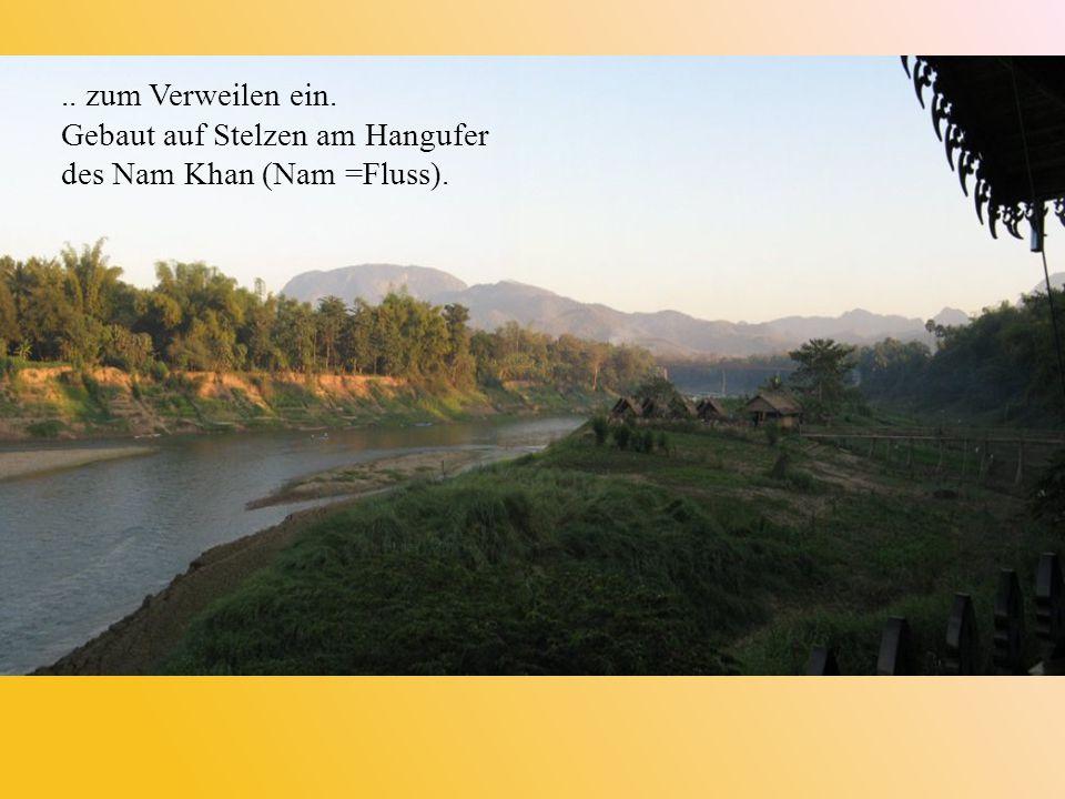 .. zum Verweilen ein. Gebaut auf Stelzen am Hangufer des Nam Khan (Nam =Fluss).