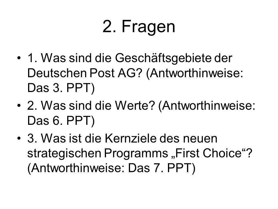 2. Fragen 1. Was sind die Geschäftsgebiete der Deutschen Post AG (Antworthinweise: Das 3. PPT) 2. Was sind die Werte (Antworthinweise: Das 6. PPT)