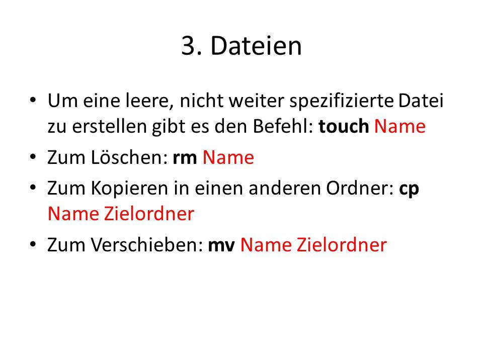 3. Dateien Um eine leere, nicht weiter spezifizierte Datei zu erstellen gibt es den Befehl: touch Name.