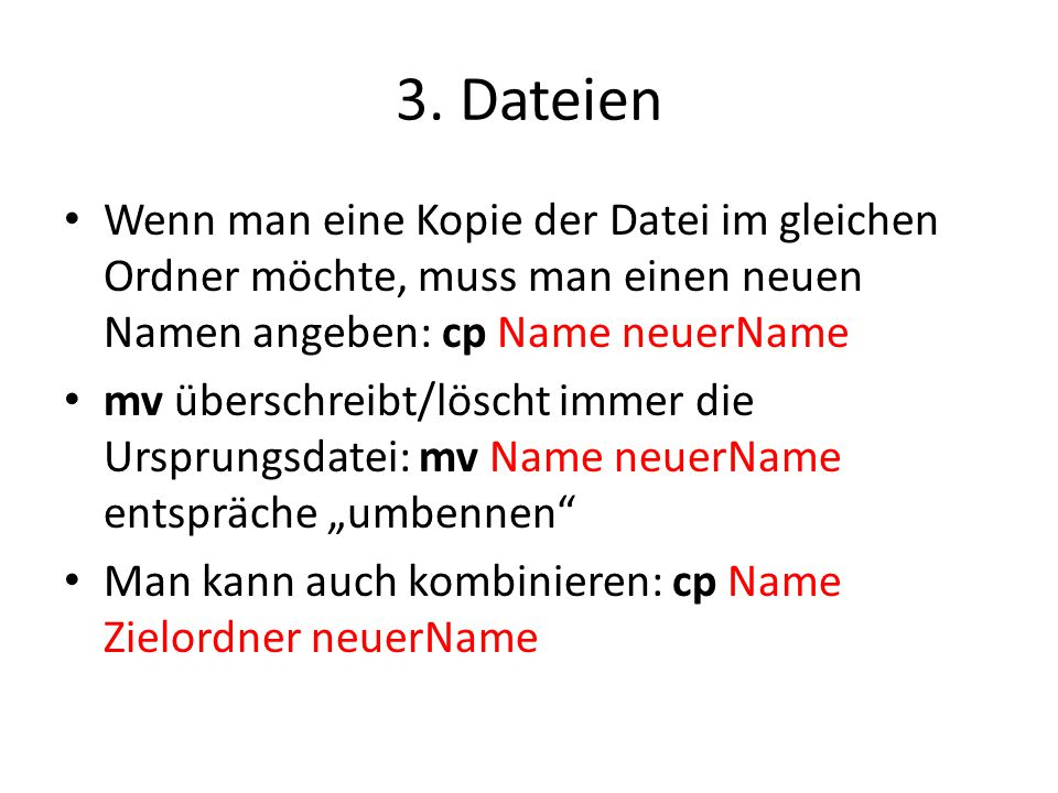 3. Dateien Wenn man eine Kopie der Datei im gleichen Ordner möchte, muss man einen neuen Namen angeben: cp Name neuerName.