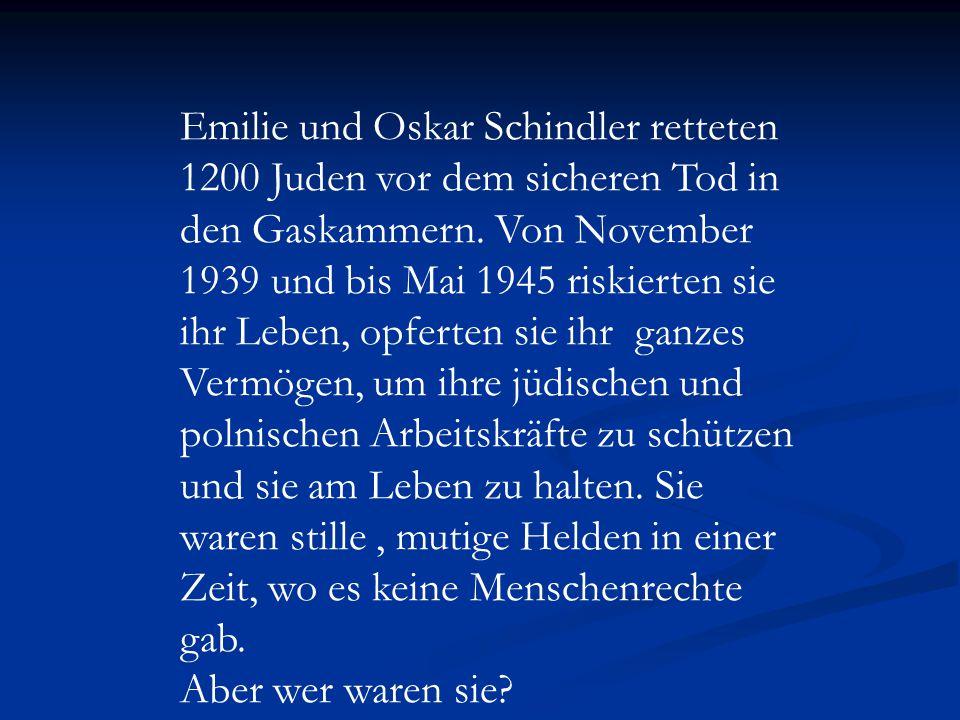 Emilie und Oskar Schindler retteten 1200 Juden vor dem sicheren Tod in den Gaskammern. Von November 1939 und bis Mai 1945 riskierten sie ihr Leben, opferten sie ihr ganzes Vermögen, um ihre jüdischen und polnischen Arbeitskräfte zu schützen und sie am Leben zu halten. Sie waren stille , mutige Helden in einer Zeit, wo es keine Menschenrechte gab.