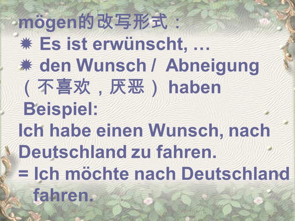 mögen的改写形式:  Es ist erwünscht, …  den Wunsch / Abneigung(不喜欢,厌恶) haben. Beispiel: Ich habe einen Wunsch, nach Deutschland zu fahren.