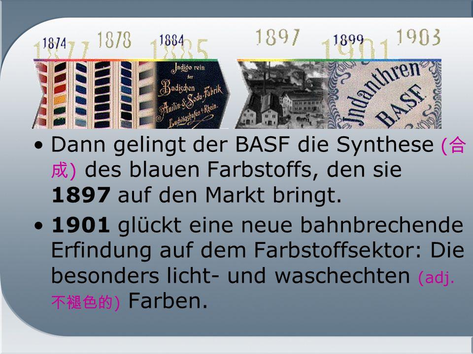 Dann gelingt der BASF die Synthese (合成) des blauen Farbstoffs, den sie 1897 auf den Markt bringt.