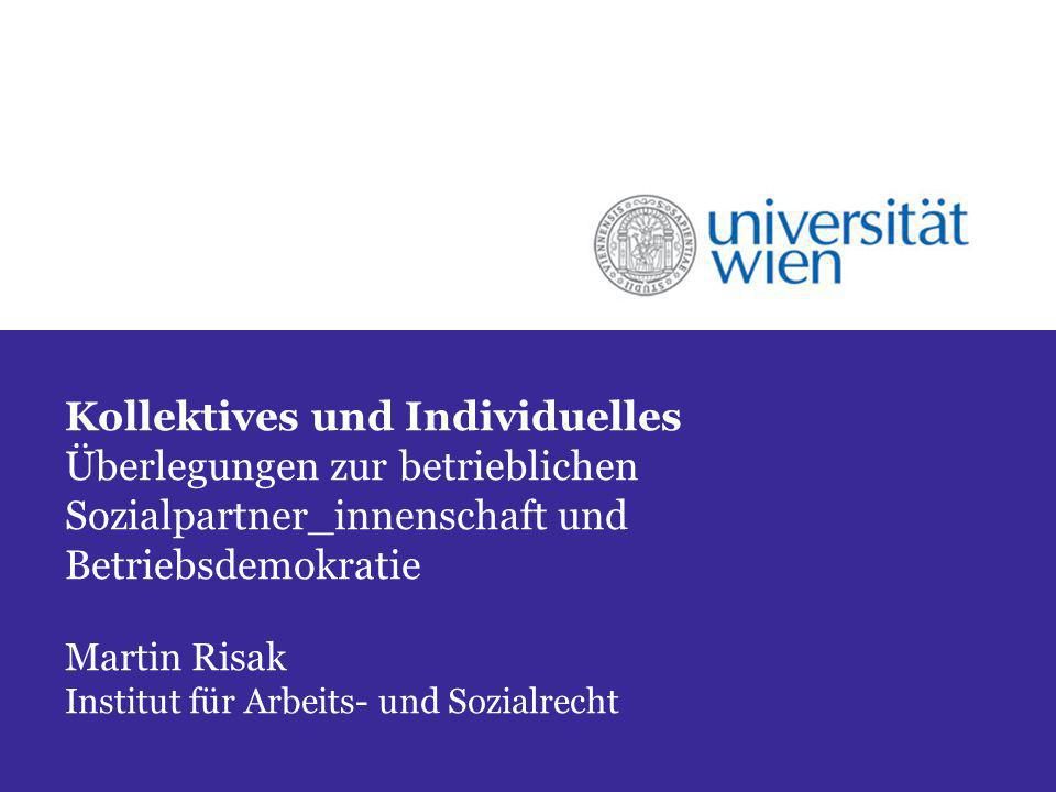 Kollektives und Individuelles Überlegungen zur betrieblichen Sozialpartner_innenschaft und Betriebsdemokratie Martin Risak Institut für Arbeits- und Sozialrecht