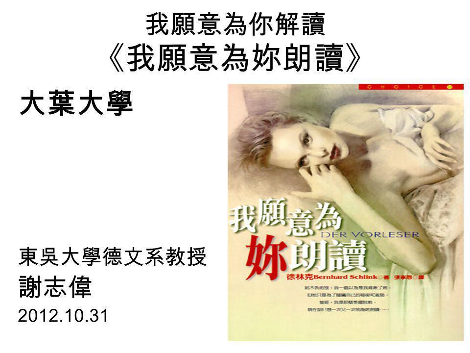 我願意為你解讀 《我願意為妳朗讀》 大葉大學 東吳大學德文系教授 謝志偉 2012.10.31