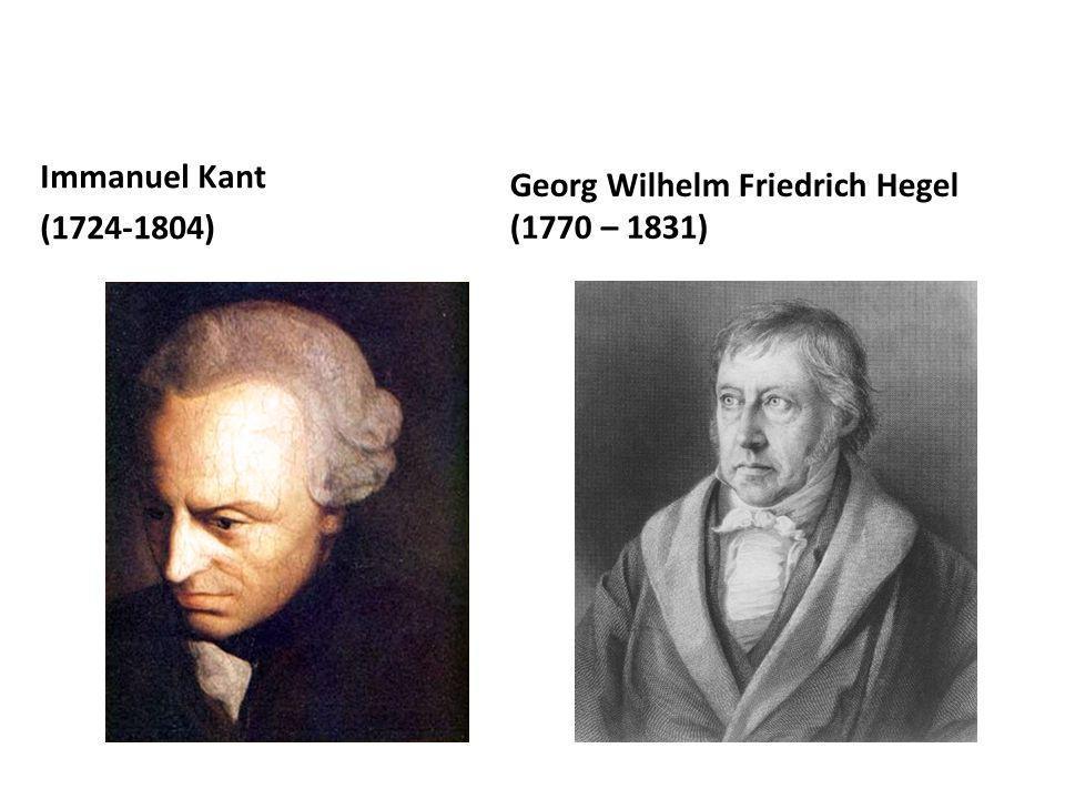 Immanuel Kant (1724-1804) Georg Wilhelm Friedrich Hegel (1770 – 1831)