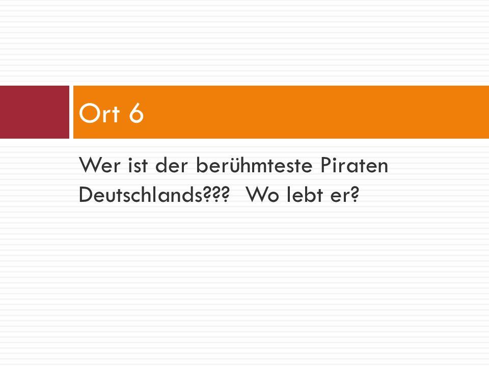 Ort 6 Wer ist der berühmteste Piraten Deutschlands Wo lebt er