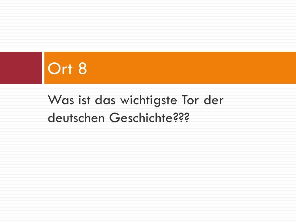 Ort 8 Was ist das wichtigste Tor der deutschen Geschichte