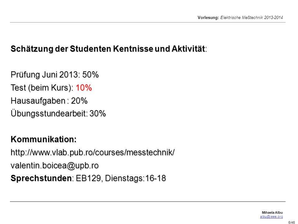Schätzung der Studenten Kentnisse und Aktivität: Prüfung Juni 2013: 50% Test (beim Kurs): 10% Hausaufgaben : 20% Übungsstundearbeit: 30% Kommunikation: http://www.vlab.pub.ro/courses/messtechnik/ valentin.boicea@upb.ro Sprechstunden: EB129, Dienstags:16-18