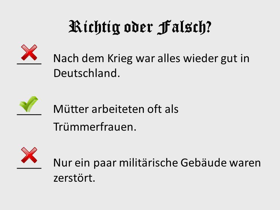 Richtig oder Falsch ____ Nach dem Krieg war alles wieder gut in Deutschland. ____ Mütter arbeiteten oft als.