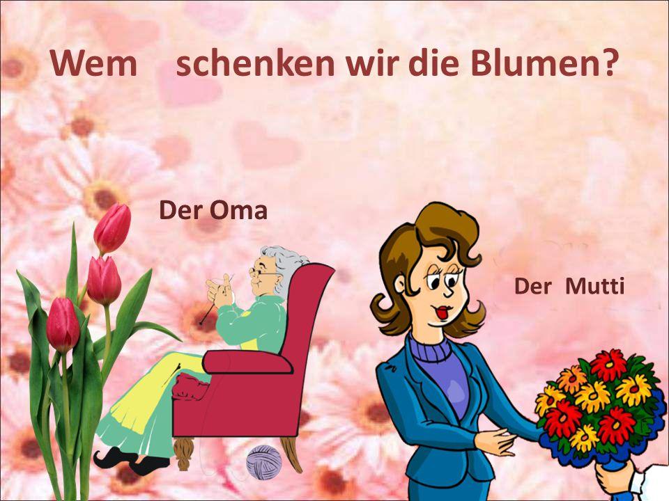 Wem schenken wir die Blumen