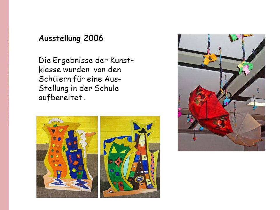 Ausstellung 2006 Die Ergebnisse der Kunst- klasse wurden von den. Schülern für eine Aus- Stellung in der Schule.