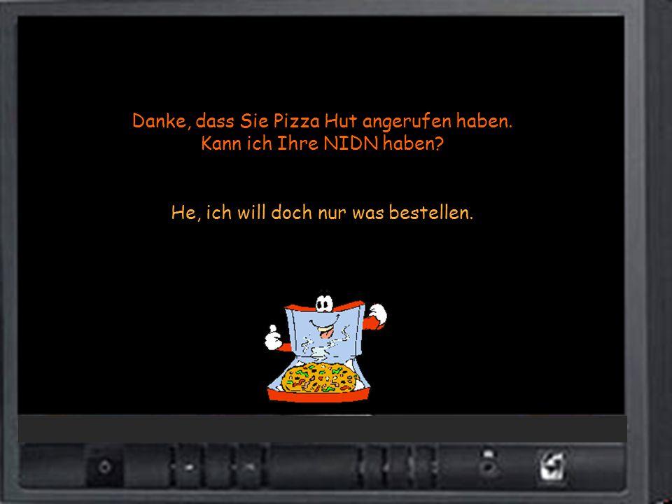 Danke, dass Sie Pizza Hut angerufen haben. Kann ich Ihre NIDN haben