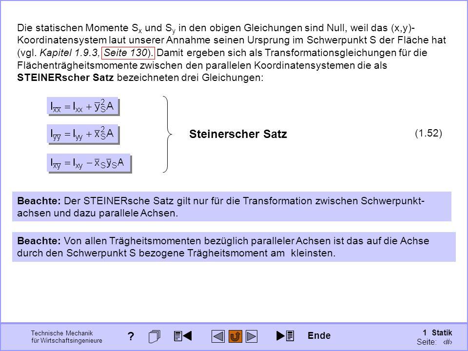 Die statischen Momente Sx und Sy in den obigen Gleichungen sind Null, weil das (x,y)-Koordinatensystem laut unserer Annahme seinen Ursprung im Schwerpunkt S der Fläche hat (vgl. Kapitel 1.9.3, Seite 130). Damit ergeben sich als Transformationsgleichungen für die Flächenträgheitsmomente zwischen den parallelen Koordinatensystemen die als STEINERscher Satz bezeichneten drei Gleichungen: