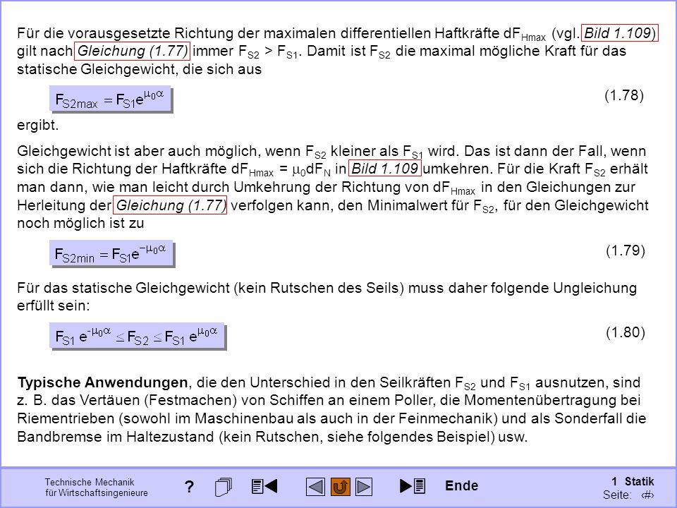 Für die vorausgesetzte Richtung der maximalen differentiellen Haftkräfte dFHmax (vgl. Bild 1.109) gilt nach Gleichung (1.77) immer FS2 > FS1. Damit ist FS2 die maximal mögliche Kraft für das statische Gleichgewicht, die sich aus