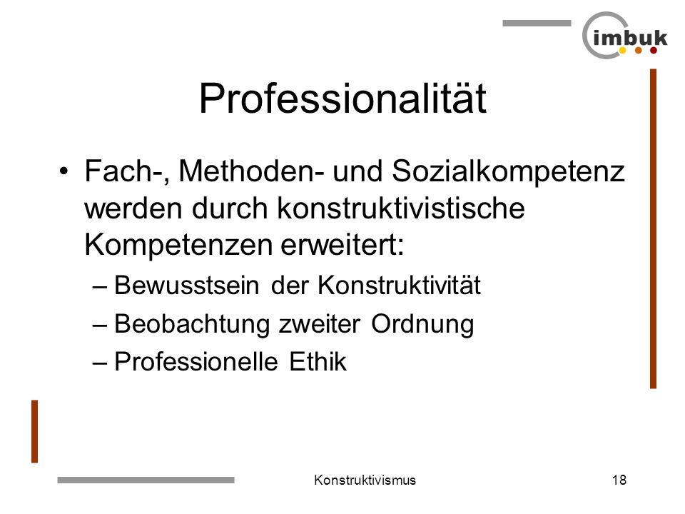 Professionalität Fach-, Methoden- und Sozialkompetenz werden durch konstruktivistische Kompetenzen erweitert: