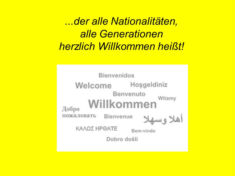 ...der alle Nationalitäten, alle Generationen herzlich Willkommen heißt!