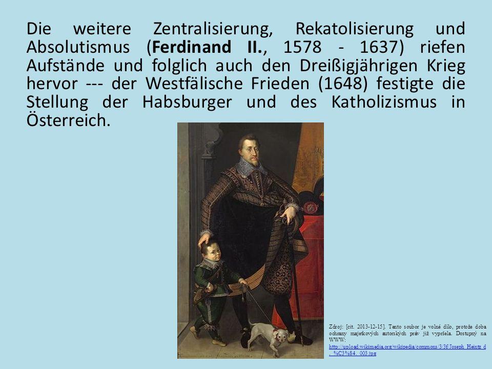 Die weitere Zentralisierung, Rekatolisierung und Absolutismus (Ferdinand II., 1578 - 1637) riefen Aufstände und folglich auch den Dreißigjährigen Krieg hervor --- der Westfälische Frieden (1648) festigte die Stellung der Habsburger und des Katholizismus in Österreich.