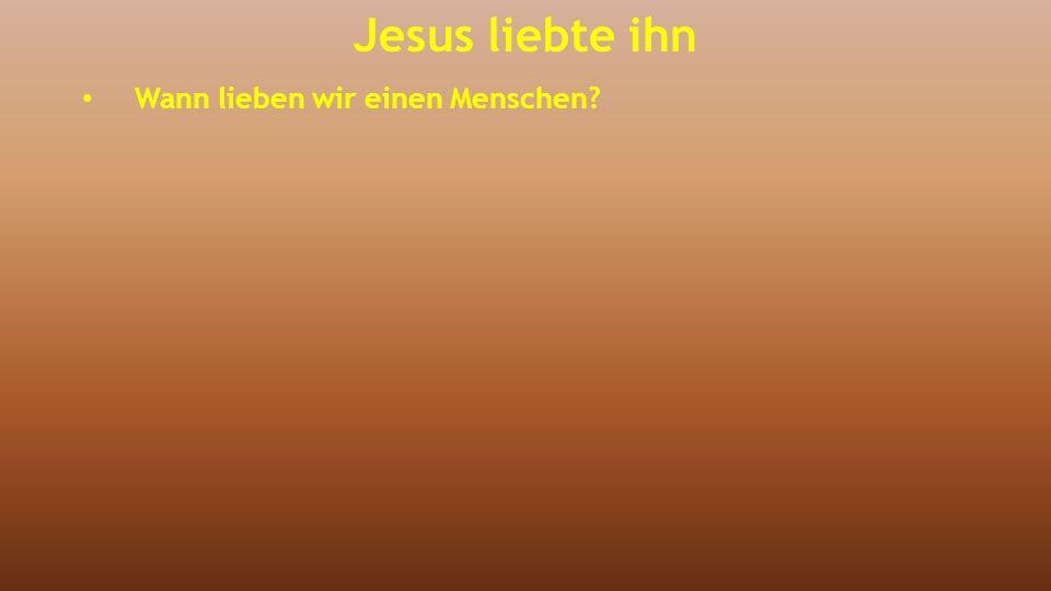 Jesus liebte ihn Wann lieben wir einen Menschen