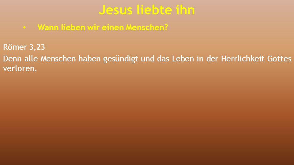 Jesus liebte ihn Wann lieben wir einen Menschen Römer 3,23