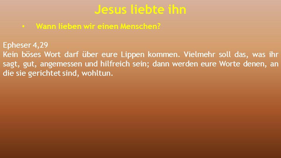 Jesus liebte ihn Wann lieben wir einen Menschen Epheser 4,29
