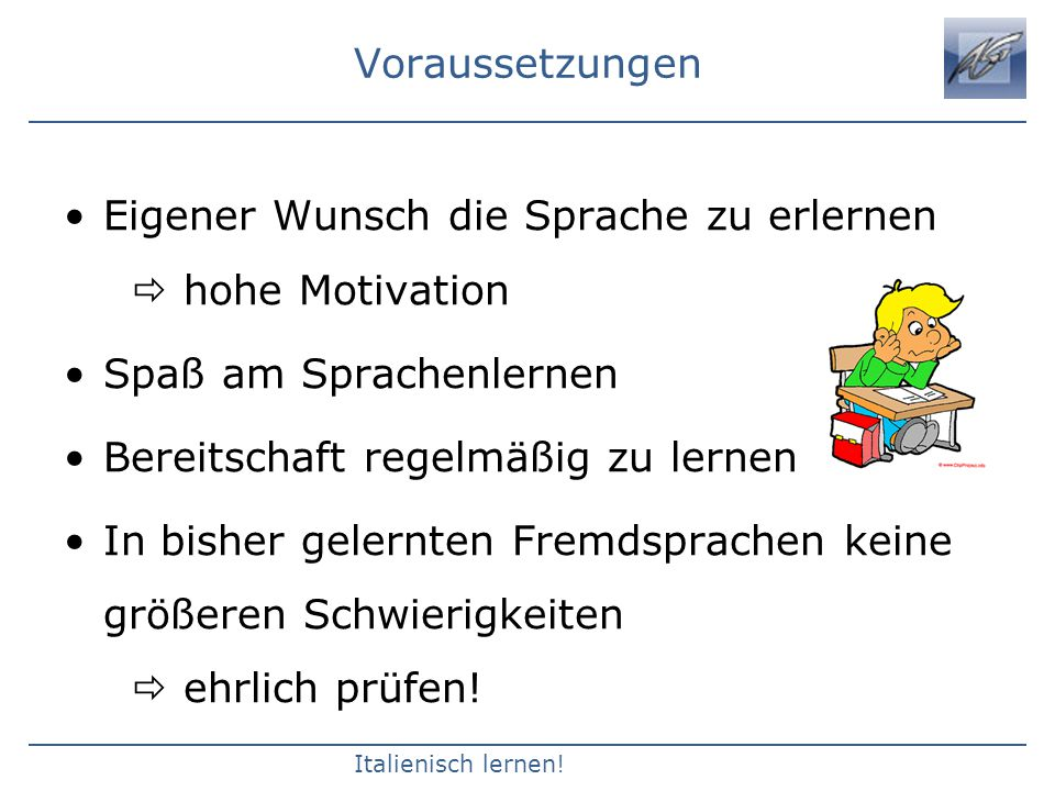 Voraussetzungen Eigener Wunsch die Sprache zu erlernen  hohe Motivation. Spaß am Sprachenlernen.