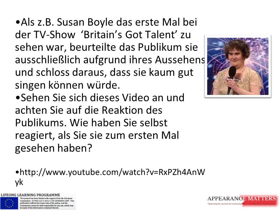 Als z.B. Susan Boyle das erste Mal bei der TV-Show 'Britain's Got Talent' zu sehen war, beurteilte das Publikum sie ausschließlich aufgrund ihres Aussehens und schloss daraus, dass sie kaum gut singen können würde.