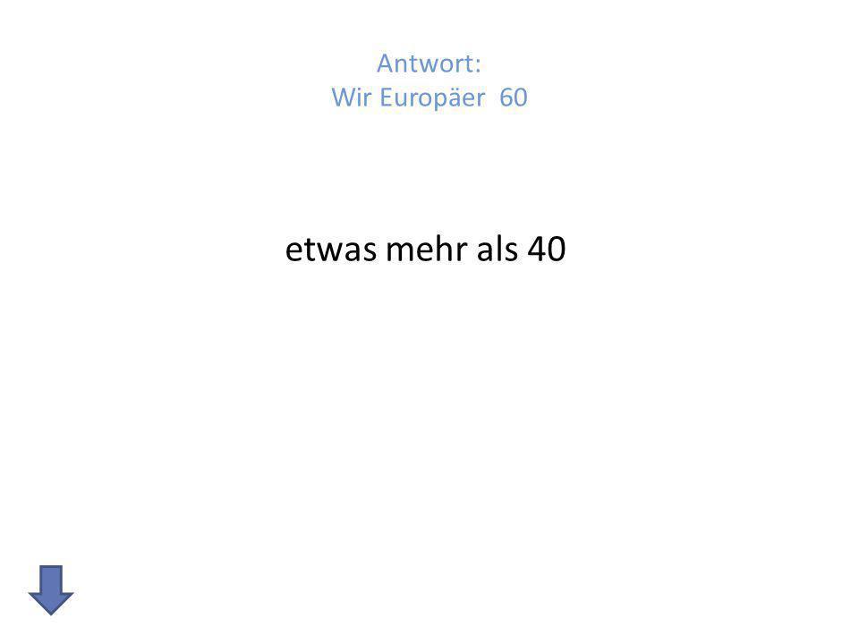 Antwort: Wir Europäer 60 etwas mehr als 40