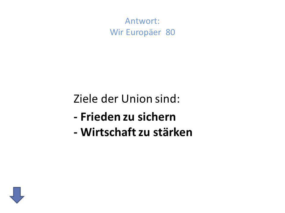 Ziele der Union sind: - Frieden zu sichern - Wirtschaft zu stärken