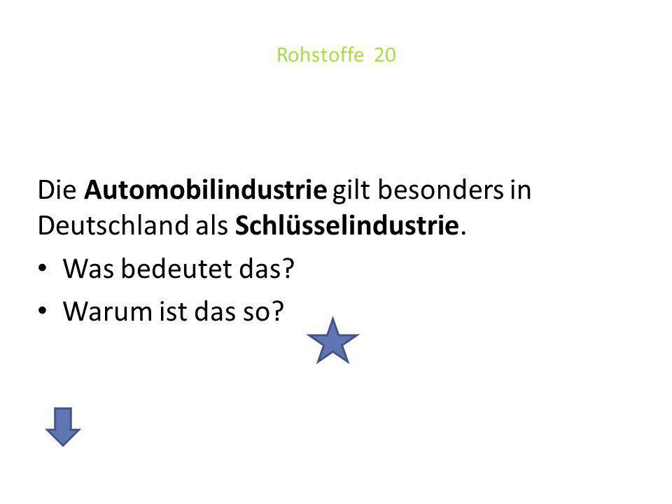 Rohstoffe 20 Die Automobilindustrie gilt besonders in Deutschland als Schlüsselindustrie. Was bedeutet das