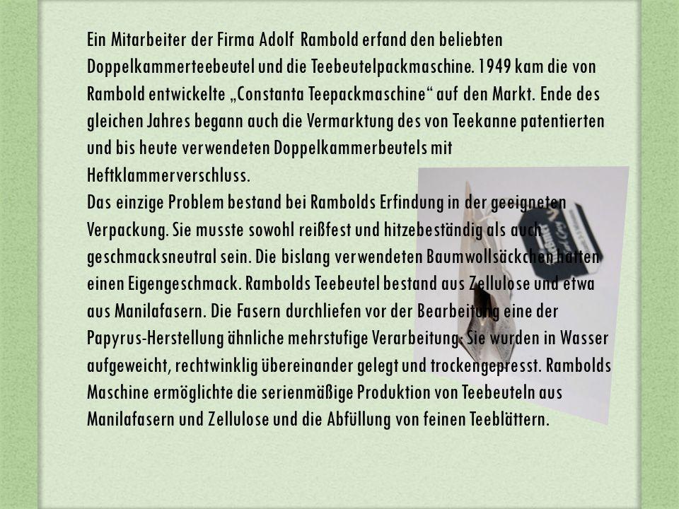 """Ein Mitarbeiter der Firma Adolf Rambold erfand den beliebten Doppelkammerteebeutel und die Teebeutelpackmaschine. 1949 kam die von Rambold entwickelte """"Constanta Teepackmaschine auf den Markt. Ende des gleichen Jahres begann auch die Vermarktung des von Teekanne patentierten und bis heute verwendeten Doppelkammerbeutels mit Heftklammerverschluss."""