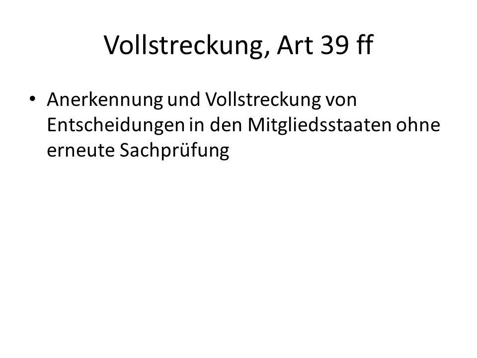 Vollstreckung, Art 39 ff Anerkennung und Vollstreckung von Entscheidungen in den Mitgliedsstaaten ohne erneute Sachprüfung.