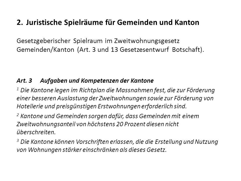 2. Juristische Spielräume für Gemeinden und Kanton Gesetzgeberischer Spielraum im Zweitwohnungsgesetz Gemeinden/Kanton (Art. 3 und 13 Gesetzesentwurf Botschaft).