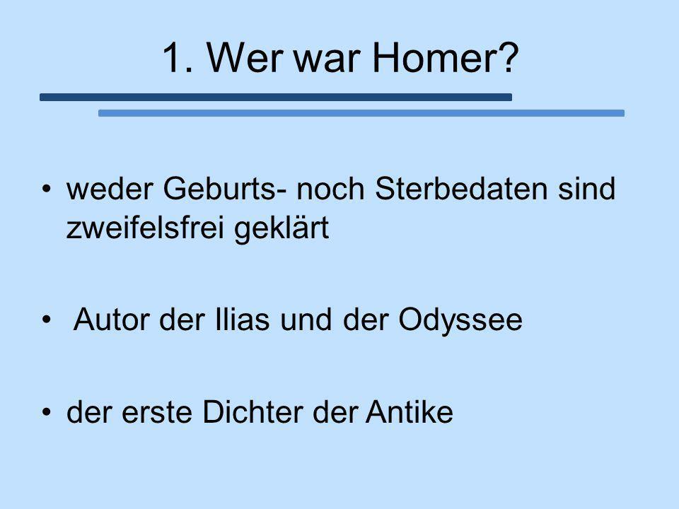 1. Wer war Homer weder Geburts- noch Sterbedaten sind zweifelsfrei geklärt. Autor der Ilias und der Odyssee.